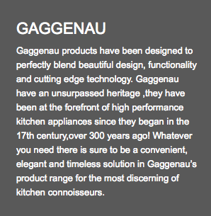 GAGGENAU Gaggenau products have been designed to perfectly blend beautiful design, functionality and cutting edge technology. Gaggenau have an unsurpassed heritage ,they have been at the forefront of high performance kitchen appliances since they began in the 17th century,over 300 years ago! Whatever you need there is sure to be a convenient, elegant and timeless solution in Gaggenau's product range for the most discerning of kitchen connoisseurs.