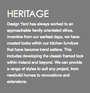 HERITAGE Founded in 1978 by Francis Donnelly the company has always worked to an approachable family orientated ethos. Inventive from our earliest days, we have created looks within our kitchen furniture that have become trend setters. This includes developing the classic framed look within Ireland and beyond. From our earliest days we have supplied our furniture to designers in Ireland, UK, Europe and the USA.