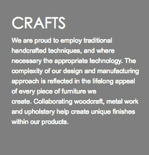 CRAFTS We are proud to employ traditional handcrafted techniques, and where necessary the appropriate technology. The complexity of our design and manufacturing approach is reflected in the lifelong appeal of every piece of furniture we create. Collaborating woodcraft, metal work and upholstery help create unique finishes within our products.